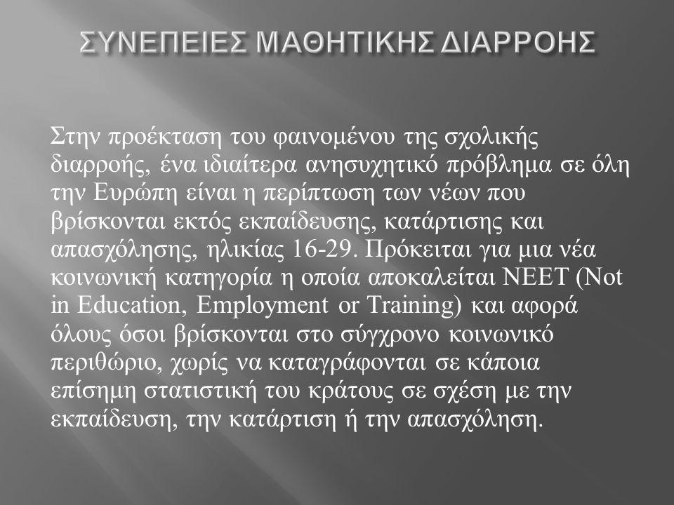 Στην προέκταση του φαινομένου της σχολικής διαρροής, ένα ιδιαίτερα ανησυχητικό πρόβλημα σε όλη την Ευρώπη είναι η περίπτωση των νέων που βρίσκονται εκτός εκπαίδευσης, κατάρτισης και απασχόλησης, ηλικίας 16-29.