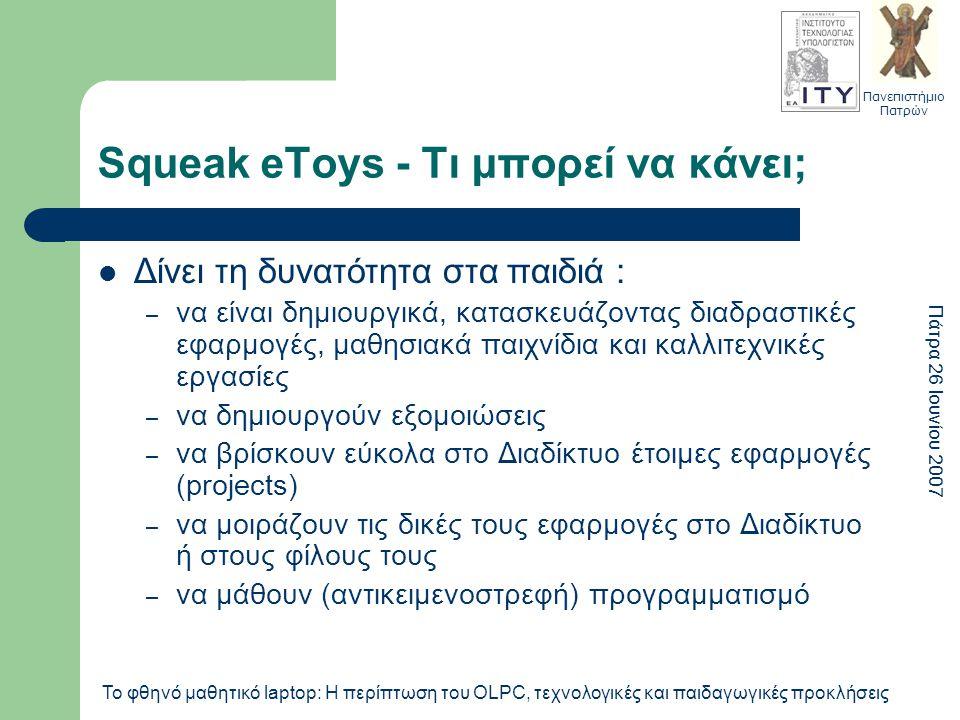 Πανεπιστήμιο Πατρών Πάτρα 26 Ιουνίου 2007 Το φθηνό μαθητικό laptop: Η περίπτωση του OLPC, τεχνολογικές και παιδαγωγικές προκλήσεις Squeak eToys - Τι μπορεί να κάνει; Δίνει τη δυνατότητα στα παιδιά : – να είναι δημιουργικά, κατασκευάζοντας διαδραστικές εφαρμογές, μαθησιακά παιχνίδια και καλλιτεχνικές εργασίες – να δημιουργούν εξομοιώσεις – να βρίσκουν εύκολα στο Διαδίκτυο έτοιμες εφαρμογές (projects) – να μοιράζουν τις δικές τους εφαρμογές στο Διαδίκτυο ή στους φίλους τους – να μάθουν (αντικειμενοστρεφή) προγραμματισμό