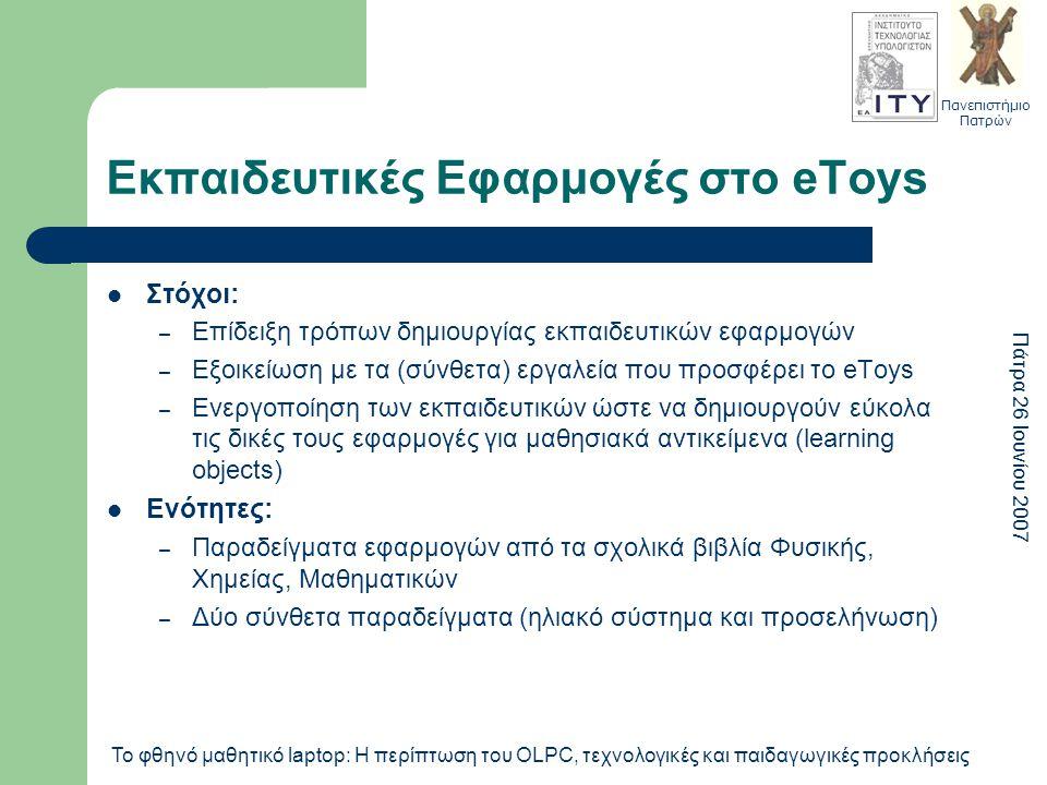 Πανεπιστήμιο Πατρών Πάτρα 26 Ιουνίου 2007 Το φθηνό μαθητικό laptop: Η περίπτωση του OLPC, τεχνολογικές και παιδαγωγικές προκλήσεις Εκπαιδευτικές Εφαρμογές στο eToys Στόχοι: – Επίδειξη τρόπων δημιουργίας εκπαιδευτικών εφαρμογών – Εξοικείωση με τα (σύνθετα) εργαλεία που προσφέρει το eToys – Ενεργοποίηση των εκπαιδευτικών ώστε να δημιουργούν εύκολα τις δικές τους εφαρμογές για μαθησιακά αντικείμενα (learning objects) Ενότητες: – Παραδείγματα εφαρμογών από τα σχολικά βιβλία Φυσικής, Χημείας, Μαθηματικών – Δύο σύνθετα παραδείγματα (ηλιακό σύστημα και προσελήνωση)