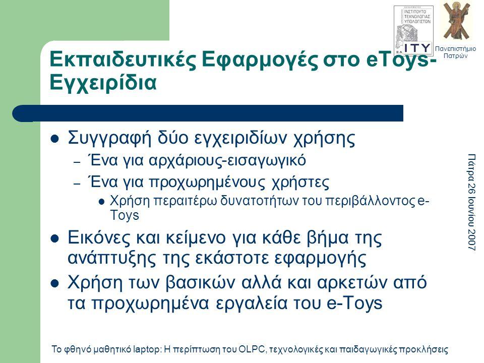 Πανεπιστήμιο Πατρών Πάτρα 26 Ιουνίου 2007 Το φθηνό μαθητικό laptop: Η περίπτωση του OLPC, τεχνολογικές και παιδαγωγικές προκλήσεις Εκπαιδευτικές Εφαρμογές στο eToys- Εγχειρίδια Συγγραφή δύο εγχειριδίων χρήσης – Ένα για αρχάριους-εισαγωγικό – Ένα για προχωρημένους χρήστες Χρήση περαιτέρω δυνατοτήτων του περιβάλλοντος e- Toys Εικόνες και κείμενο για κάθε βήμα της ανάπτυξης της εκάστοτε εφαρμογής Χρήση των βασικών αλλά και αρκετών από τα προχωρημένα εργαλεία του e-Toys