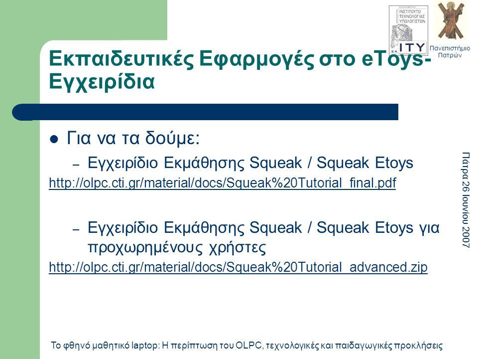Πανεπιστήμιο Πατρών Πάτρα 26 Ιουνίου 2007 Το φθηνό μαθητικό laptop: Η περίπτωση του OLPC, τεχνολογικές και παιδαγωγικές προκλήσεις Εκπαιδευτικές Εφαρμογές στο eToys- Εγχειρίδια Για να τα δούμε: – Εγχειρίδιο Εκμάθησης Squeak / Squeak Etoys http://olpc.cti.gr/material/docs/Squeak%20Tutorial_final.pdf – Εγχειρίδιο Εκμάθησης Squeak / Squeak Etoys για προχωρημένους χρήστες http://olpc.cti.gr/material/docs/Squeak%20Tutorial_advanced.zip