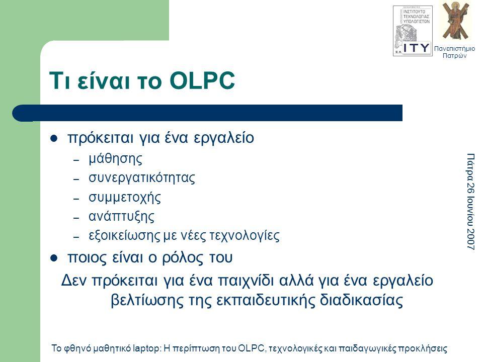Πανεπιστήμιο Πατρών Πάτρα 26 Ιουνίου 2007 Το φθηνό μαθητικό laptop: Η περίπτωση του OLPC, τεχνολογικές και παιδαγωγικές προκλήσεις Τι είναι το OLPC πρόκειται για ένα εργαλείο – μάθησης – συνεργατικότητας – συμμετοχής – ανάπτυξης – εξοικείωσης με νέες τεχνολογίες ποιος είναι ο ρόλος του Δεν πρόκειται για ένα παιχνίδι αλλά για ένα εργαλείο βελτίωσης της εκπαιδευτικής διαδικασίας