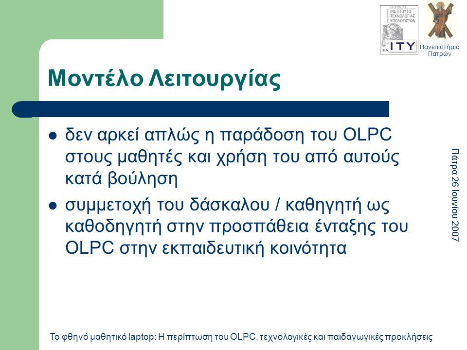 Πανεπιστήμιο Πατρών Πάτρα 26 Ιουνίου 2007 Το φθηνό μαθητικό laptop: Η περίπτωση του OLPC, τεχνολογικές και παιδαγωγικές προκλήσεις Μοντέλο Λειτουργίας δεν αρκεί απλώς η παράδοση του OLPC στους μαθητές και χρήση του από αυτούς κατά βούληση συμμετοχή του δάσκαλου / καθηγητή ως καθοδηγητή στην προσπάθεια ένταξης του OLPC στην εκπαιδευτική κοινότητα