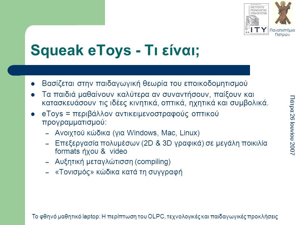 Πανεπιστήμιο Πατρών Πάτρα 26 Ιουνίου 2007 Το φθηνό μαθητικό laptop: Η περίπτωση του OLPC, τεχνολογικές και παιδαγωγικές προκλήσεις Squeak eToys - Τι είναι; Βασίζεται στην παιδαγωγική θεωρία του εποικοδομητισμού Τα παιδιά μαθαίνουν καλύτερα αν συναντήσουν, παίξουν και κατασκευάσουν τις ιδέες κινητικά, οπτικά, ηχητικά και συμβολικά.