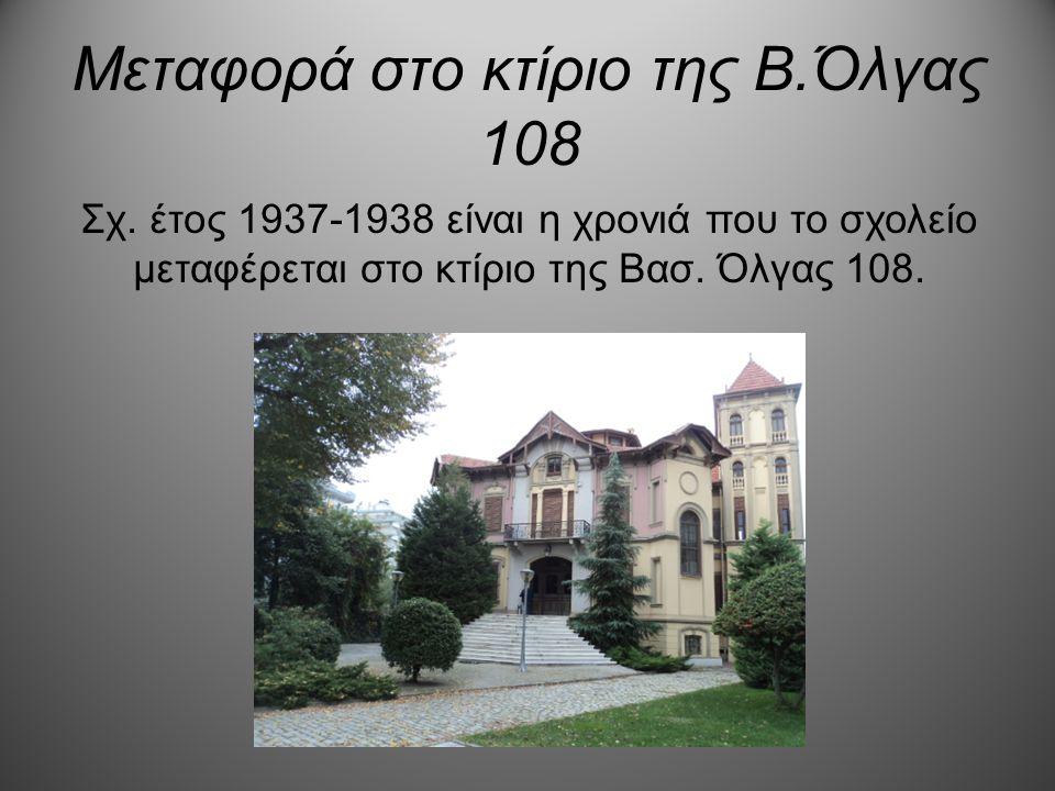 Μεταφορά στο κτίριο της Β.Όλγας 108 Σχ. έτος 1937-1938 είναι η χρονιά που το σχολείο μεταφέρεται στο κτίριο της Βασ. Όλγας 108.