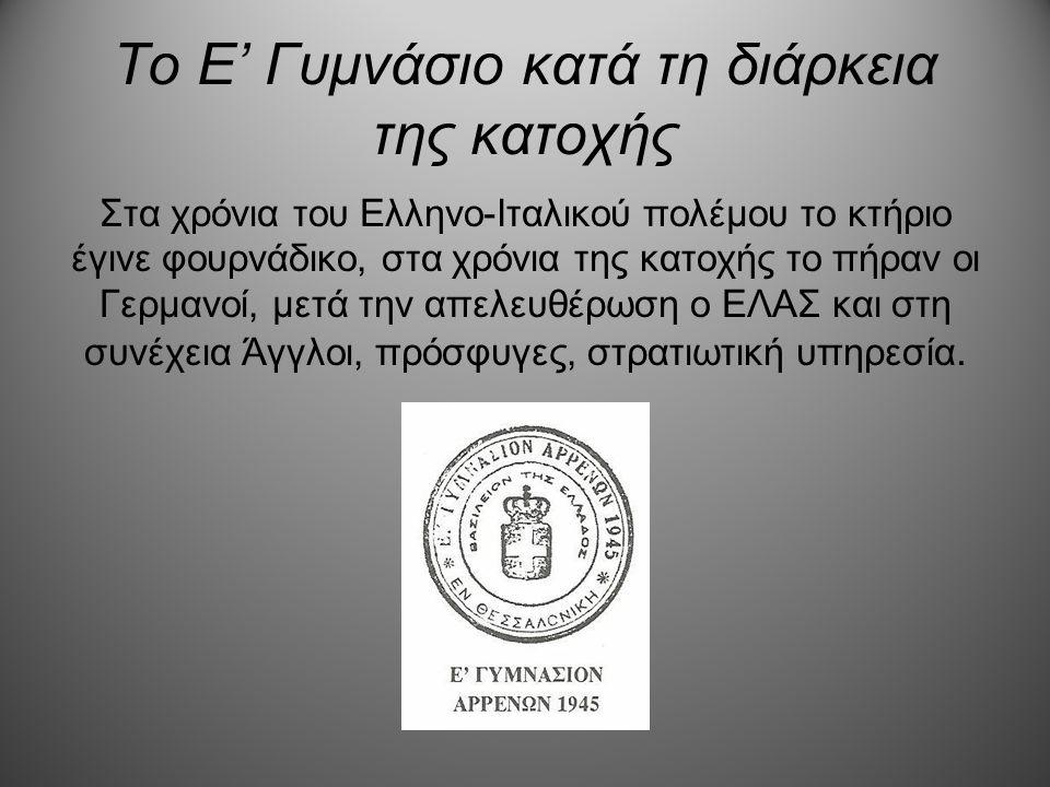 Το Ε' Γυμνάσιο κατά τη διάρκεια της κατοχής Στα χρόνια του Ελληνο-Ιταλικού πολέμου το κτήριο έγινε φουρνάδικο, στα χρόνια της κατοχής το πήραν οι Γερμ