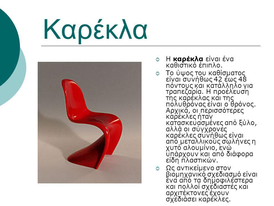 Καρέκλα  Η καρέκλα είναι ένα καθιστικό έπιπλο.  Το ύψος του καθίσματος είναι συνήθως 42 έως 48 πόντους και κατάλληλο για τραπεζαρία. Η προέλευση της
