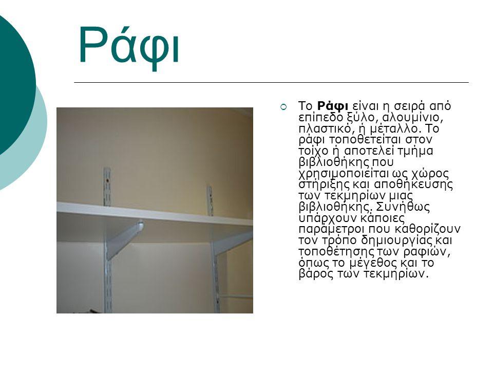 Ράφι  To Ράφι είναι η σειρά από επίπεδο ξύλο, αλουμίνιο, πλαστικό, ή μέταλλο. Το ράφι τοποθετείται στον τοίχο ή αποτελεί τμήμα βιβλιοθήκης που χρησιμ