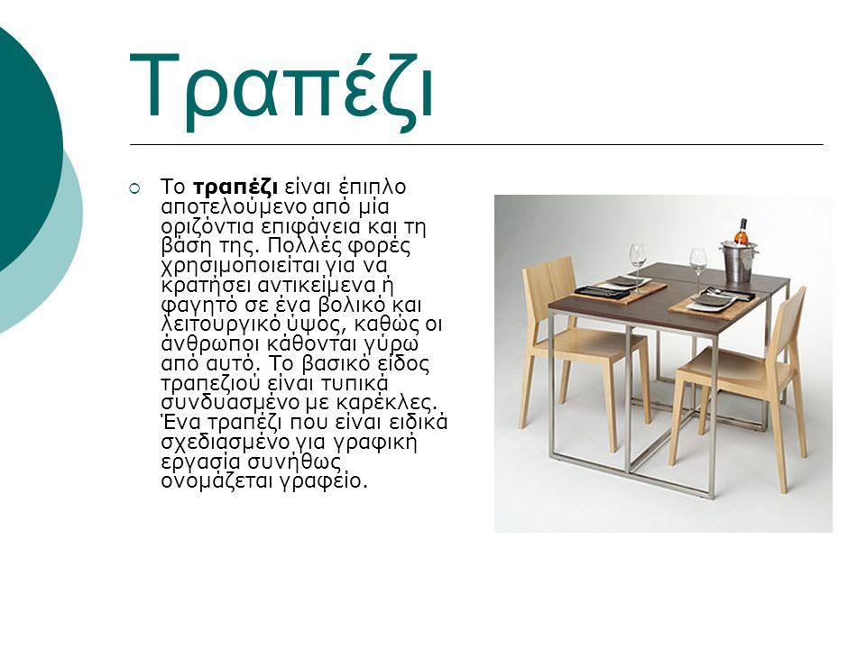 Τραπέζι  Το τραπέζι είναι έπιπλο αποτελούμενο από μία οριζόντια επιφάνεια και τη βάση της. Πολλές φορές χρησιμοποιείται για να κρατήσει αντικείμενα ή