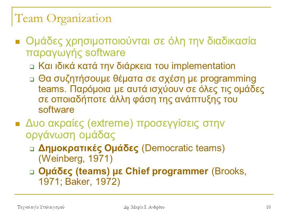 Τεχνολογία Υπολογισμού Δρ. Μαρία Ι. Ανδρέου 10 Team Organization Ομάδες χρησιμοποιούνται σε όλη την διαδικασία παραγωγής software  Και ιδικά κατά την