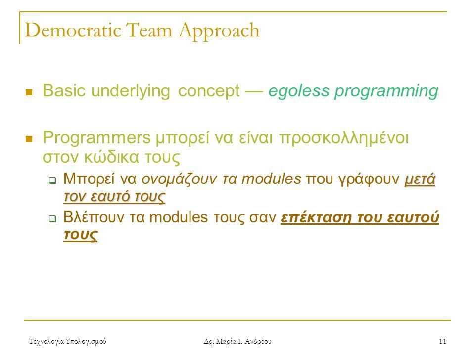 Τεχνολογία Υπολογισμού Δρ. Μαρία Ι. Ανδρέου 11 Democratic Team Approach Basic underlying concept — egoless programming Programmers μπορεί να είναι προ
