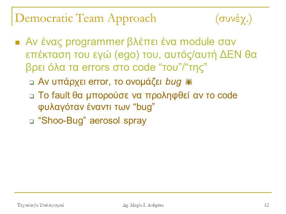 Τεχνολογία Υπολογισμού Δρ. Μαρία Ι. Ανδρέου 12 Democratic Team Approach (συνέχ.) Αν ένας programmer βλέπει ένα module σαν επέκταση του εγώ (ego) του,