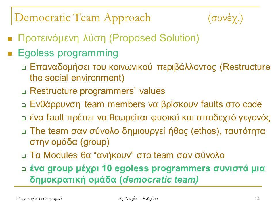 Τεχνολογία Υπολογισμού Δρ. Μαρία Ι. Ανδρέου 13 Democratic Team Approach (συνέχ.) Προτεινόμενη λύση (Proposed Solution) Egoless programming  Επαναδομή