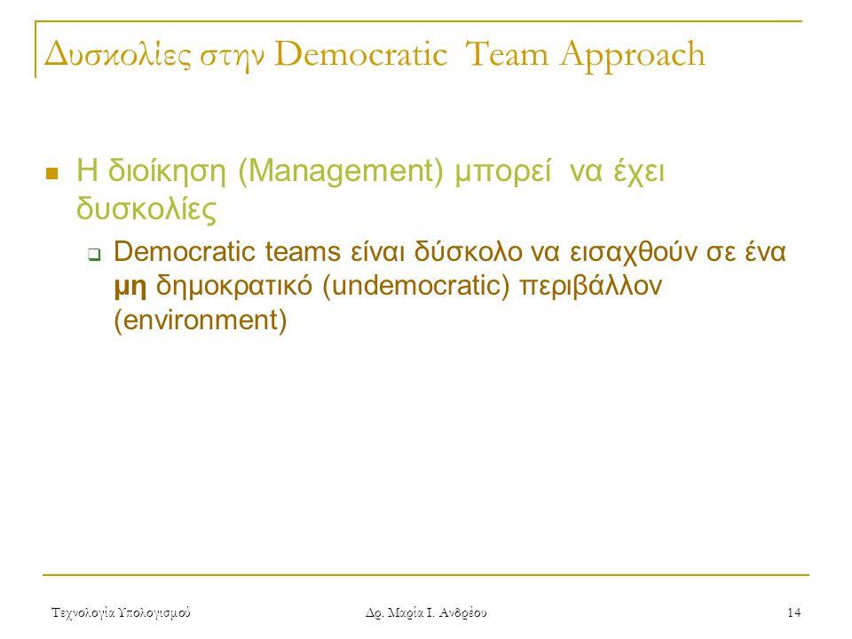 Τεχνολογία Υπολογισμού Δρ. Μαρία Ι. Ανδρέου 14 Δυσκολίες στην Democratic Team Approach Η διοίκηση (Management) μπορεί να έχει δυσκολίες  Democratic t