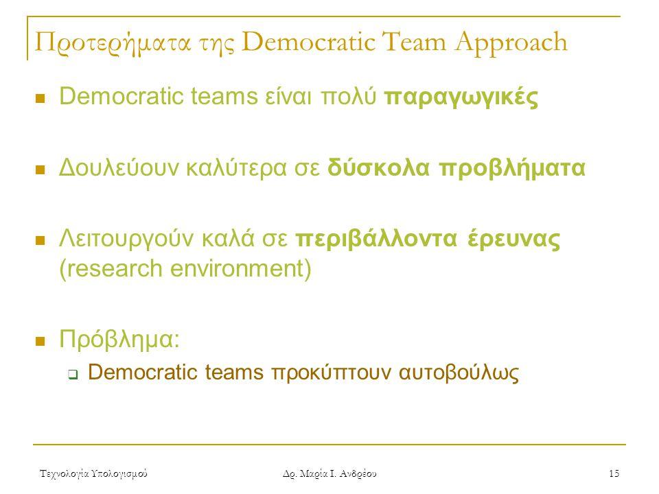 Τεχνολογία Υπολογισμού Δρ. Μαρία Ι. Ανδρέου 15 Προτερήματα της Democratic Team Approach Democratic teams είναι πολύ παραγωγικές Δουλεύουν καλύτερα σε
