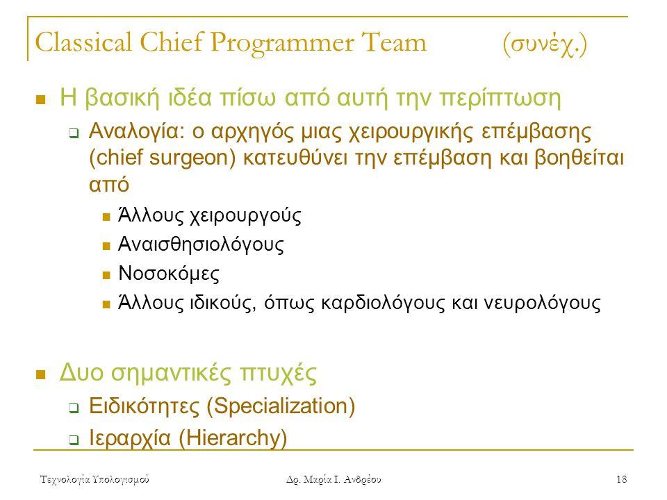 Τεχνολογία Υπολογισμού Δρ. Μαρία Ι. Ανδρέου 18 Classical Chief Programmer Team (συνέχ.) Η βασική ιδέα πίσω από αυτή την περίπτωση  Αναλογία: ο αρχηγό