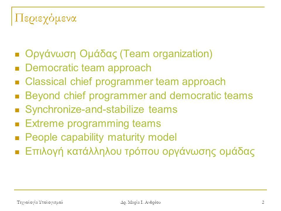 Τεχνολογία Υπολογισμού Δρ. Μαρία Ι. Ανδρέου 2 Περιεχόμενα Οργάνωση Ομάδας (Team organization) Democratic team approach Classical chief programmer team