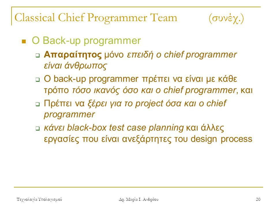 Τεχνολογία Υπολογισμού Δρ. Μαρία Ι. Ανδρέου 20 Classical Chief Programmer Team (συνέχ.) Ο Back-up programmer  Απαραίτητος μόνο επειδή ο chief program