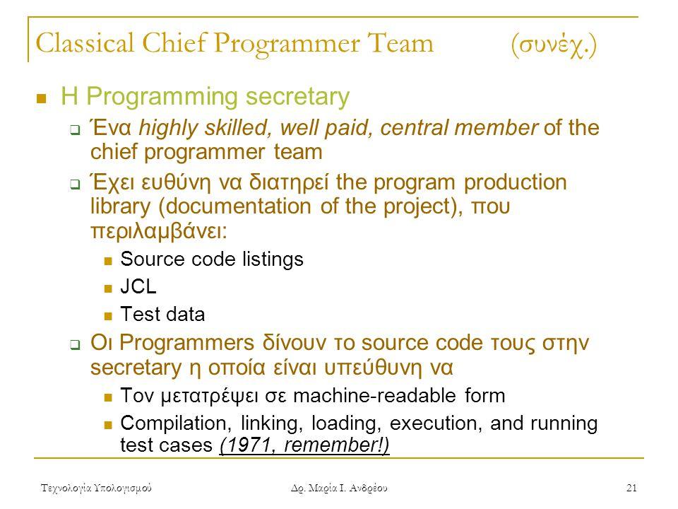Τεχνολογία Υπολογισμού Δρ. Μαρία Ι. Ανδρέου 21 Classical Chief Programmer Team (συνέχ.) Η Programming secretary  Ένα highly skilled, well paid, centr