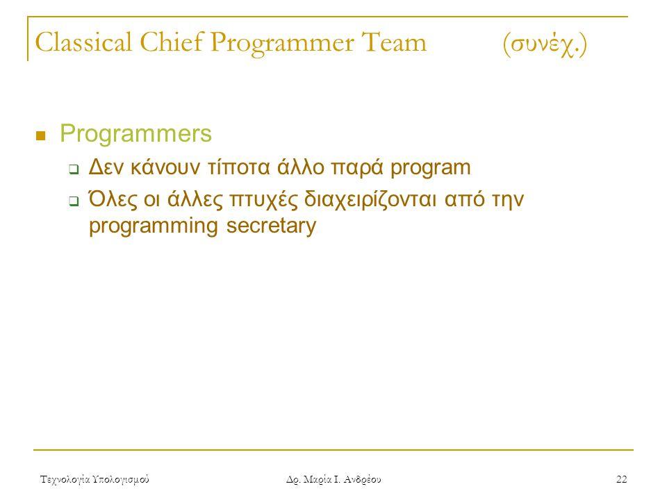 Τεχνολογία Υπολογισμού Δρ. Μαρία Ι. Ανδρέου 22 Classical Chief Programmer Team (συνέχ.) Programmers  Δεν κάνουν τίποτα άλλο παρά program  Όλες οι άλ