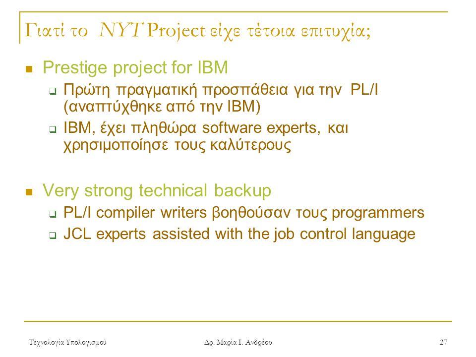 Τεχνολογία Υπολογισμού Δρ. Μαρία Ι. Ανδρέου 27 Γιατί το NYT Project είχε τέτοια επιτυχία; Prestige project for IBM  Πρώτη πραγματική προσπάθεια για τ