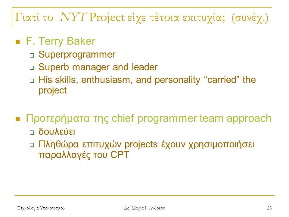 Τεχνολογία Υπολογισμού Δρ. Μαρία Ι. Ανδρέου 28 Γιατί το NYT Project είχε τέτοια επιτυχία; (συνέχ.) F. Terry Baker  Superprogrammer  Superb manager a