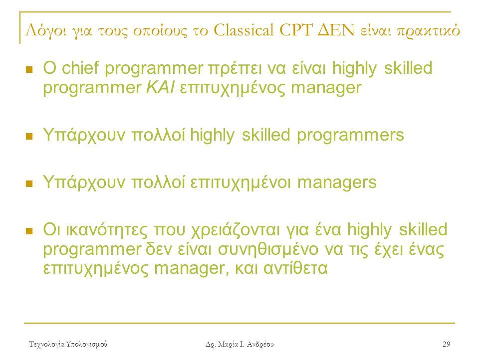 Τεχνολογία Υπολογισμού Δρ. Μαρία Ι. Ανδρέου 29 Λόγοι για τους οποίους το Classical CPT ΔΕΝ είναι πρακτικό Ο chief programmer πρέπει να είναι highly sk