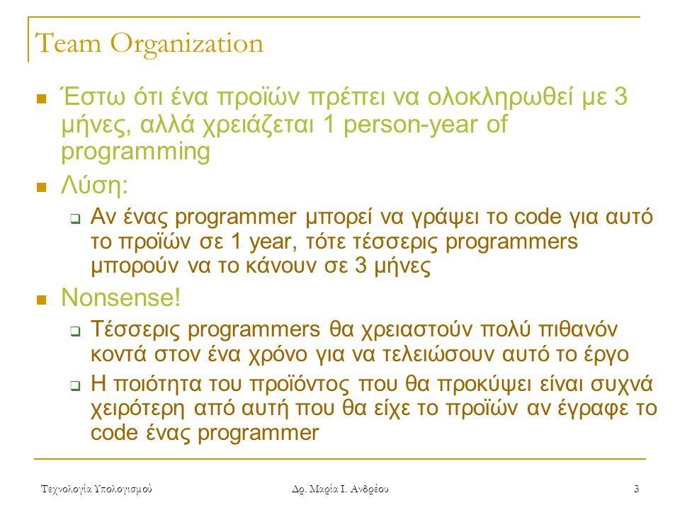 Τεχνολογία Υπολογισμού Δρ. Μαρία Ι. Ανδρέου 3 Team Organization Έστω ότι ένα προϊών πρέπει να ολοκληρωθεί με 3 μήνες, αλλά χρειάζεται 1 person-year of