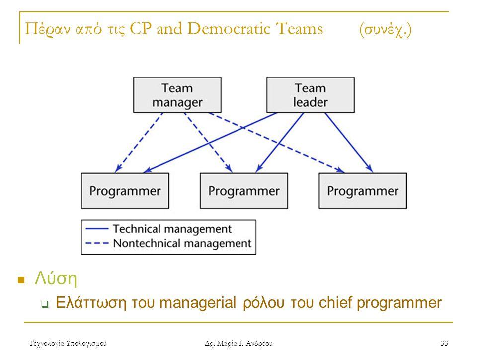 Τεχνολογία Υπολογισμού Δρ. Μαρία Ι. Ανδρέου 33 Πέραν από τις CP and Democratic Teams (συνέχ.) Λύση  Ελάττωση του managerial ρόλου του chief programme