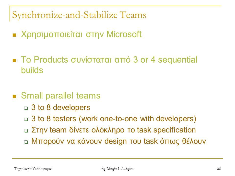Τεχνολογία Υπολογισμού Δρ. Μαρία Ι. Ανδρέου 38 Synchronize-and-Stabilize Teams Χρησιμοποιείται στην Microsoft Το Products συνίσταται από 3 or 4 sequen