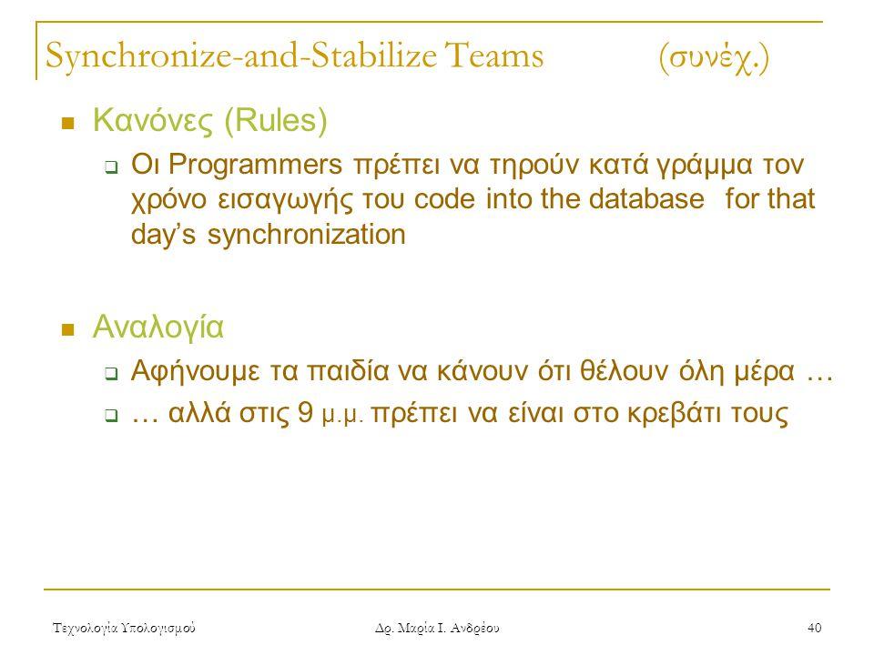 Τεχνολογία Υπολογισμού Δρ. Μαρία Ι. Ανδρέου 40 Synchronize-and-Stabilize Teams (συνέχ.) Κανόνες (Rules)  Οι Programmers πρέπει να τηρούν κατά γράμμα