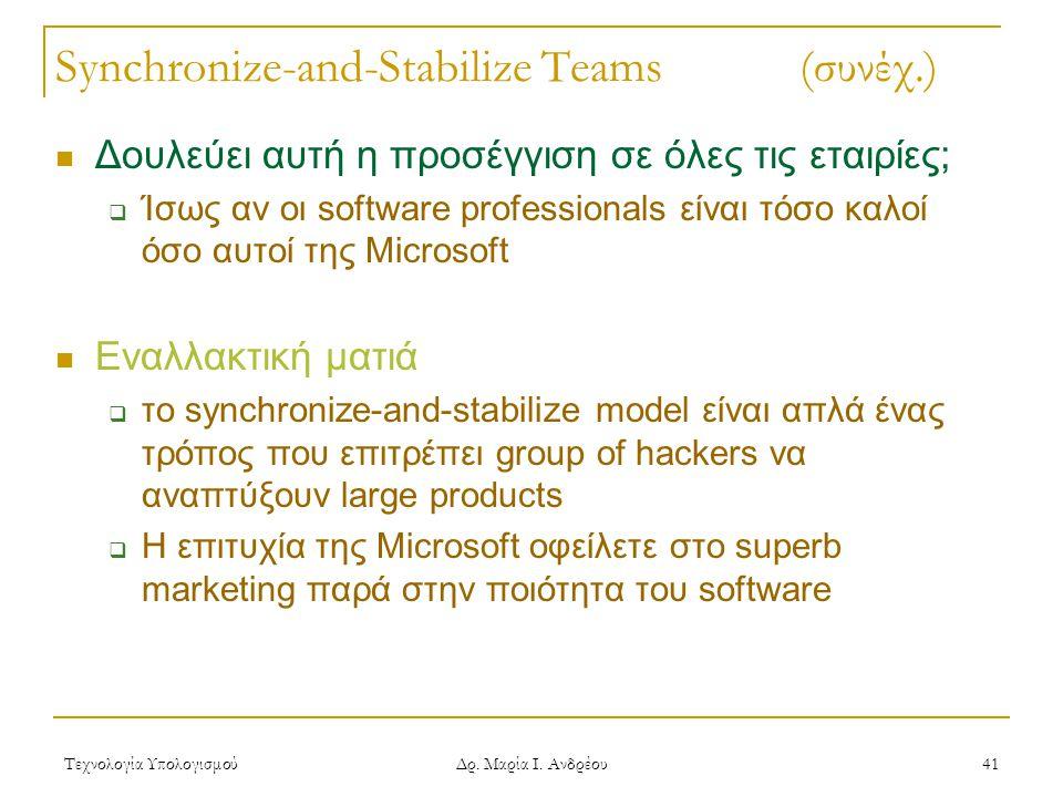 Τεχνολογία Υπολογισμού Δρ. Μαρία Ι. Ανδρέου 41 Synchronize-and-Stabilize Teams (συνέχ.) Δουλεύει αυτή η προσέγγιση σε όλες τις εταιρίες;  Ίσως αν οι