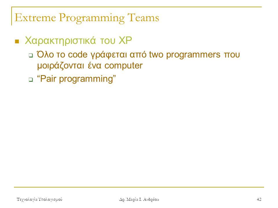 Τεχνολογία Υπολογισμού Δρ. Μαρία Ι. Ανδρέου 42 Extreme Programming Teams Χαρακτηριστικά του XP  Όλο το code γράφεται από two programmers που μοιράζον