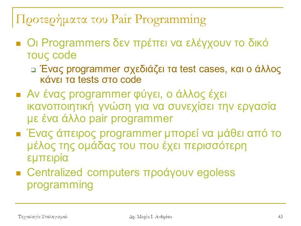 Τεχνολογία Υπολογισμού Δρ. Μαρία Ι. Ανδρέου 43 Προτερήματα του Pair Programming Οι Programmers δεν πρέπει να ελέγχουν το δικό τους code  Ένας program