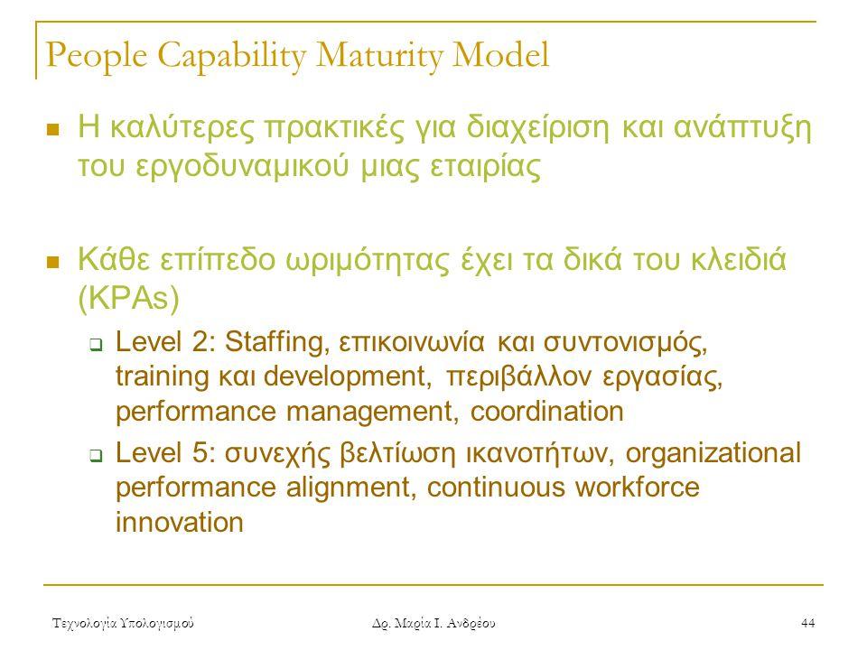 Τεχνολογία Υπολογισμού Δρ. Μαρία Ι. Ανδρέου 44 People Capability Maturity Model Η καλύτερες πρακτικές για διαχείριση και ανάπτυξη του εργοδυναμικού μι