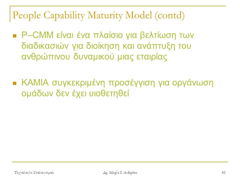 Τεχνολογία Υπολογισμού Δρ. Μαρία Ι. Ανδρέου 45 People Capability Maturity Model (contd) P–CMM είναι ένα πλαίσιο για βελτίωση των διαδικασιών για διοίκ