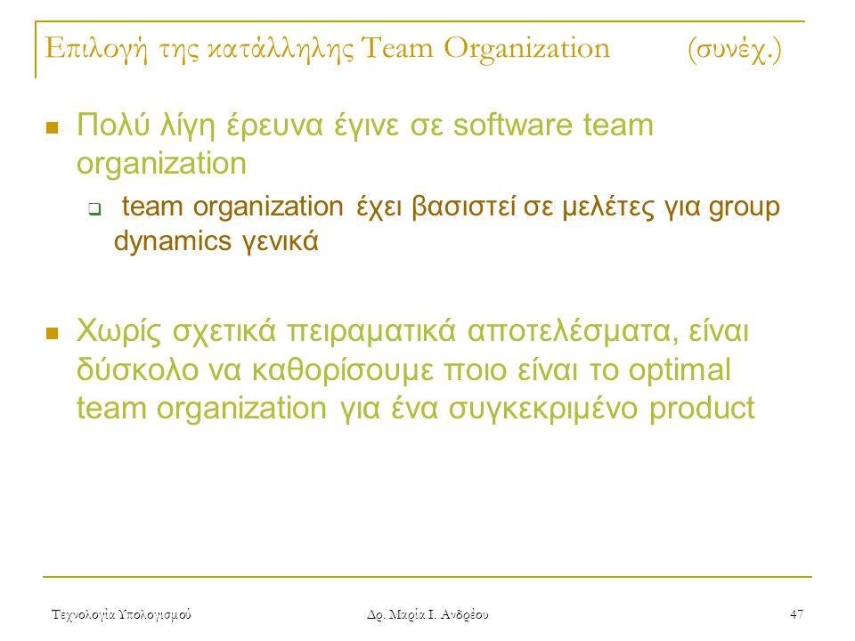 Τεχνολογία Υπολογισμού Δρ. Μαρία Ι. Ανδρέου 47 Επιλογή της κατάλληλης Team Organization (συνέχ.) Πολύ λίγη έρευνα έγινε σε software team organization