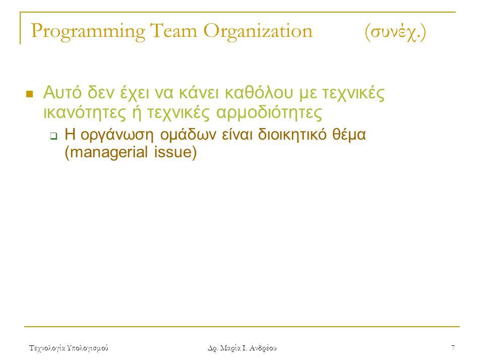 Τεχνολογία Υπολογισμού Δρ. Μαρία Ι. Ανδρέου 7 Programming Team Organization (συνέχ.) Αυτό δεν έχει να κάνει καθόλου με τεχνικές ικανότητες ή τεχνικές
