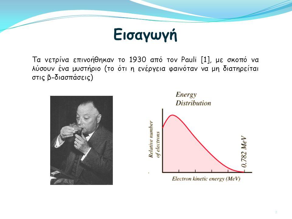 Τα νετρίνα επινοήθηκαν το 1930 από τον Pauli [1], με σκοπό να λύσουν ένα μυστήριο (το ότι η ενέργεια φαινόταν να μη διατηρείται στις β-διασπάσεις) Εισαγωγή 2