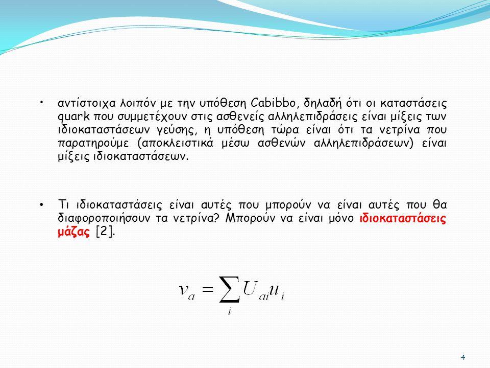 αντίστοιχα λοιπόν με την υπόθεση Cabibbo, δηλαδή ότι οι καταστάσεις quark που συμμετέχουν στις ασθενείς αλληλεπιδράσεις είναι μίξεις των ιδιοκαταστάσεων γεύσης, η υπόθεση τώρα είναι ότι τα νετρίνα που παρατηρούμε (αποκλειστικά μέσω ασθενών αλληλεπιδράσεων) είναι μίξεις ιδιοκαταστάσεων.
