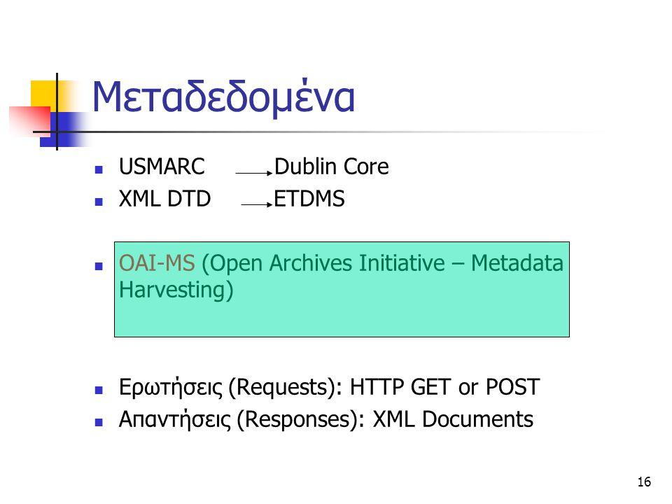 16 Μεταδεδομένα USMARC Dublin Core XML DTD ETDMS OAI-MS (Open Archives Initiative – Metadata Harvesting) Ερωτήσεις (Requests): HTTP GET or POST Απαντήσεις (Responses): XML Documents