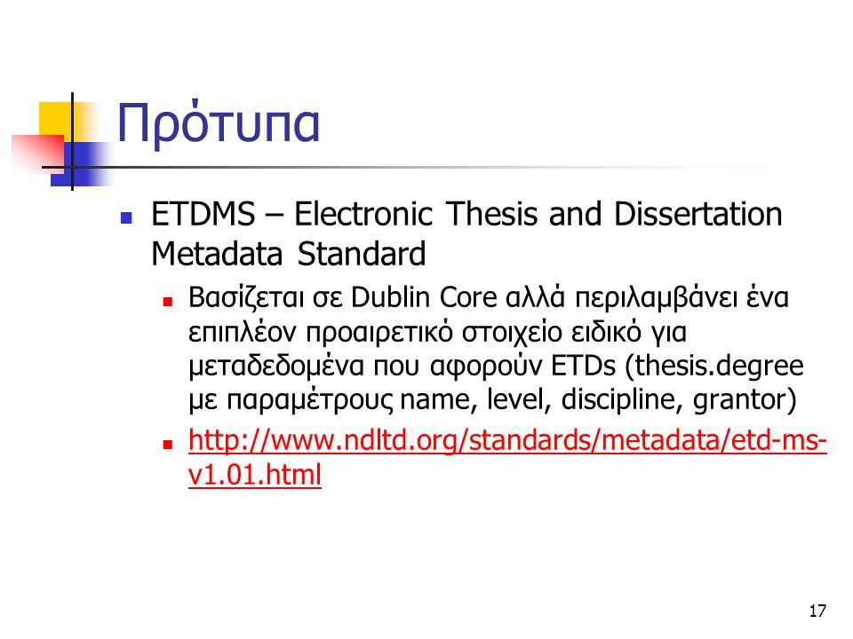 17 Πρότυπα ETDMS – Electronic Thesis and Dissertation Metadata Standard Βασίζεται σε Dublin Core αλλά περιλαμβάνει ένα επιπλέον προαιρετικό στοιχείο ειδικό για μεταδεδομένα που αφορούν ETDs (thesis.degree με παραμέτρους name, level, discipline, grantor) http://www.ndltd.org/standards/metadata/etd-ms- v1.01.html http://www.ndltd.org/standards/metadata/etd-ms- v1.01.html