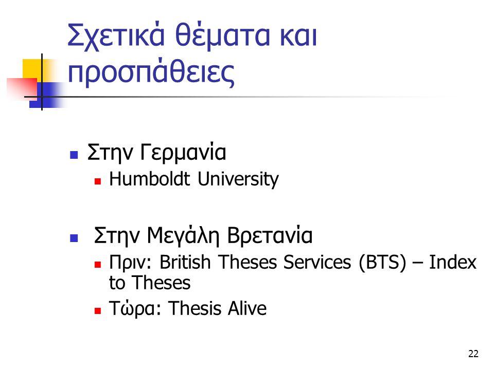 22 Σχετικά θέματα και προσπάθειες Στην Γερμανία Humboldt University Στην Μεγάλη Βρετανία Πριν: British Theses Services (BTS) – Index to Theses Τώρα: Thesis Alive