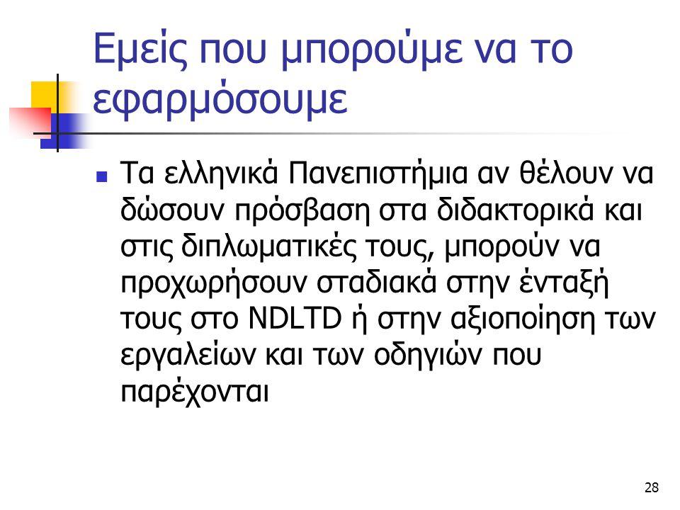 28 Εμείς που μπορούμε να το εφαρμόσουμε Τα ελληνικά Πανεπιστήμια αν θέλουν να δώσουν πρόσβαση στα διδακτορικά και στις διπλωματικές τους, μπορούν να προχωρήσουν σταδιακά στην ένταξή τους στο NDLTD ή στην αξιοποίηση των εργαλείων και των οδηγιών που παρέχονται