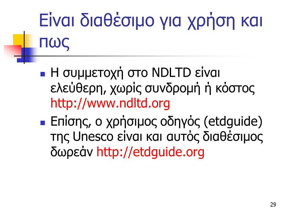 29 Είναι διαθέσιμο για χρήση και πως Η συμμετοχή στο NDLTD είναι ελεύθερη, χωρίς συνδρομή ή κόστος http://www.ndltd.org Επίσης, ο χρήσιμος οδηγός (etdguide) της Unesco είναι και αυτός διαθέσιμος δωρεάν http://etdguide.org