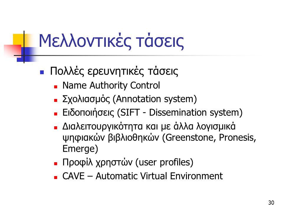 30 Μελλοντικές τάσεις Πολλές ερευνητικές τάσεις Name Authority Control Σχολιασμός (Annotation system) Ειδοποιήσεις (SIFT - Dissemination system) Διαλειτουργικότητα και με άλλα λογισμικά ψηφιακών βιβλιοθηκών (Greenstone, Pronesis, Emerge) Προφίλ χρηστών (user profiles) CAVE – Automatic Virtual Environment