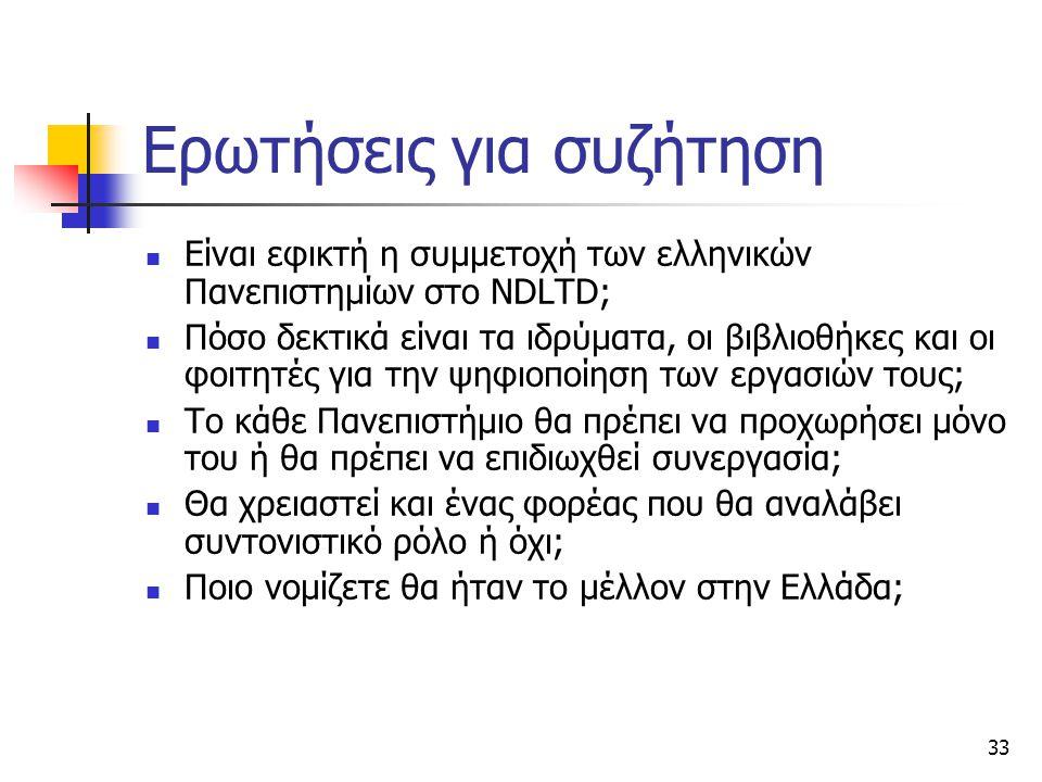 33 Ερωτήσεις για συζήτηση Είναι εφικτή η συμμετοχή των ελληνικών Πανεπιστημίων στο NDLTD; Πόσο δεκτικά είναι τα ιδρύματα, οι βιβλιοθήκες και οι φοιτητές για την ψηφιοποίηση των εργασιών τους; Το κάθε Πανεπιστήμιο θα πρέπει να προχωρήσει μόνο του ή θα πρέπει να επιδιωχθεί συνεργασία; Θα χρειαστεί και ένας φορέας που θα αναλάβει συντονιστικό ρόλο ή όχι; Ποιο νομίζετε θα ήταν το μέλλον στην Ελλάδα;