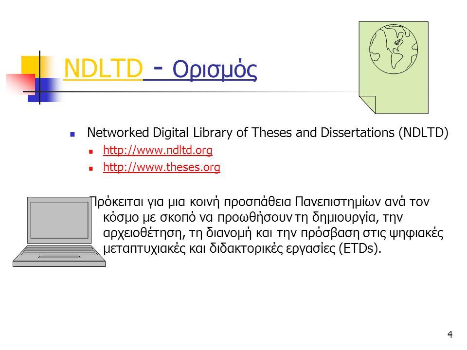 4 NDLTD - Ορισμός Networked Digital Library of Theses and Dissertations (NDLTD) http://www.ndltd.org http://www.theses.org Πρόκειται για μια κοινή προσπάθεια Πανεπιστημίων ανά τον κόσμο με σκοπό να προωθήσουν τη δημιουργία, την αρχειοθέτηση, τη διανομή και την πρόσβαση στις ψηφιακές μεταπτυχιακές και διδακτορικές εργασίες (ETDs).