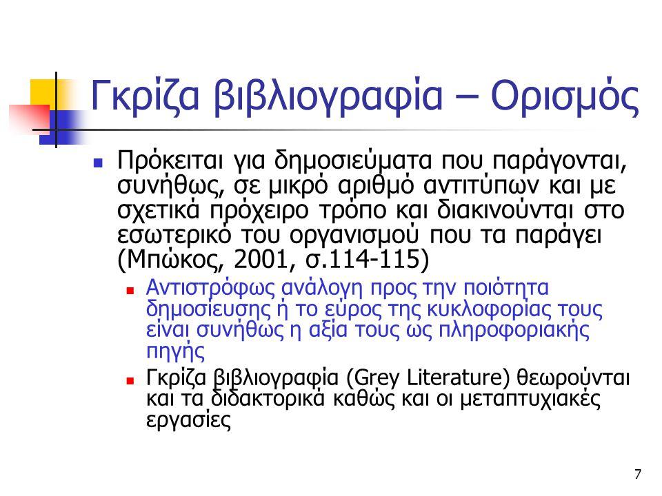7 Γκρίζα βιβλιογραφία – Ορισμός Πρόκειται για δημοσιεύματα που παράγονται, συνήθως, σε μικρό αριθμό αντιτύπων και με σχετικά πρόχειρο τρόπο και διακινούνται στο εσωτερικό του οργανισμού που τα παράγει (Μπώκος, 2001, σ.114-115) Αντιστρόφως ανάλογη προς την ποιότητα δημοσίευσης ή το εύρος της κυκλοφορίας τους είναι συνήθως η αξία τους ως πληροφοριακής πηγής Γκρίζα βιβλιογραφία (Grey Literature) θεωρούνται και τα διδακτορικά καθώς και οι μεταπτυχιακές εργασίες
