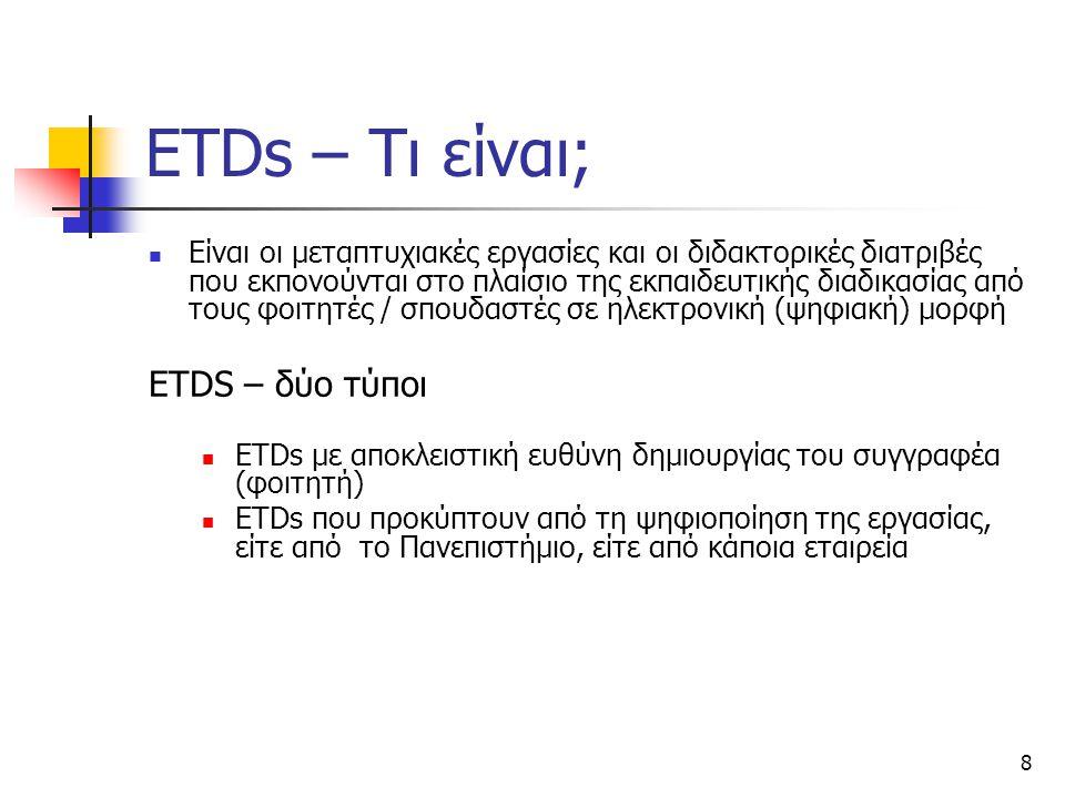 8 ETDs – Τι είναι; Είναι οι μεταπτυχιακές εργασίες και οι διδακτορικές διατριβές που εκπονούνται στο πλαίσιο της εκπαιδευτικής διαδικασίας από τους φοιτητές / σπουδαστές σε ηλεκτρονική (ψηφιακή) μορφή ETDS – δύο τύποι ETDs με αποκλειστική ευθύνη δημιουργίας του συγγραφέα (φοιτητή) ETDs που προκύπτουν από τη ψηφιοποίηση της εργασίας, είτε από το Πανεπιστήμιο, είτε από κάποια εταιρεία
